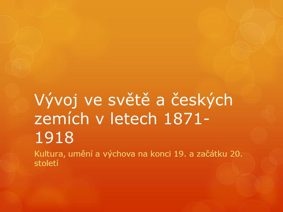 Vývoj ve světě a českých zemích v letech 1871- 1918 Kultura, umění a výchova na konci 19. a začátku 20. století