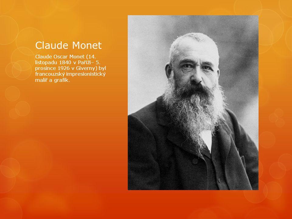 Claude Monet Claude Oscar Monet (14. listopadu 1840 v Paříži– 5. prosince 1926 v Giverny) byl francouzský impresionistický malíř a grafik.