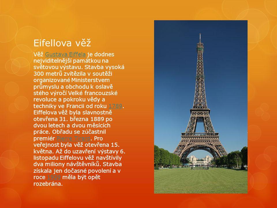 Eifellova věž Věž Gustava Eiffela je dodnes nejviditelnější památkou na světovou výstavu. Stavba vysoká 300 metrů zvítězila v soutěži organizované Min