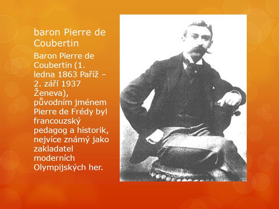 baron Pierre de Coubertin Baron Pierre de Coubertin (1. ledna 1863 Paříž – 2. září 1937 Ženeva), původním jménem Pierre de Frédy byl francouzský pedag