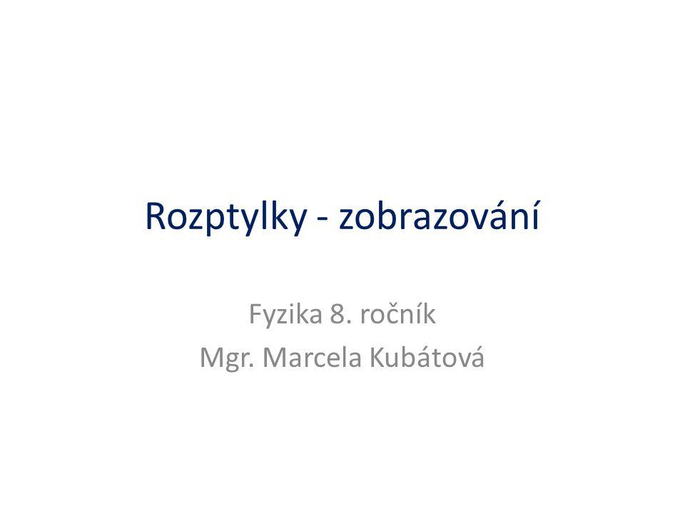 Rozptylky - zobrazování Fyzika 8. ročník Mgr. Marcela Kubátová