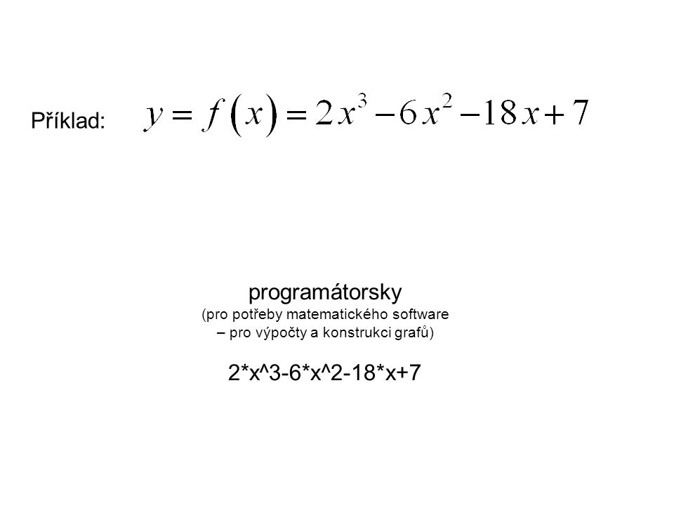 Příklad: programátorsky (pro potřeby matematického software – pro výpočty a konstrukci grafů) 2*x^3-6*x^2-18*x+7