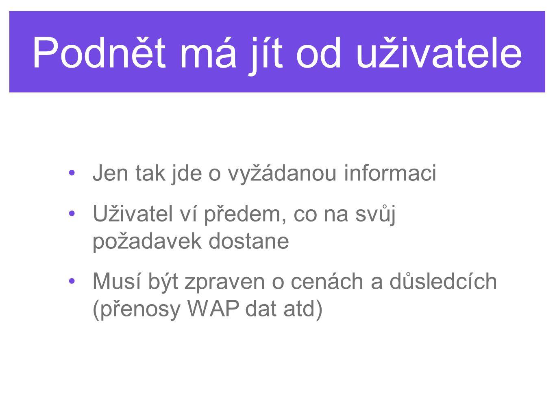 Podnět má jít od uživatele Jen tak jde o vyžádanou informaci Uživatel ví předem, co na svůj požadavek dostane Musí být zpraven o cenách a důsledcích (přenosy WAP dat atd)
