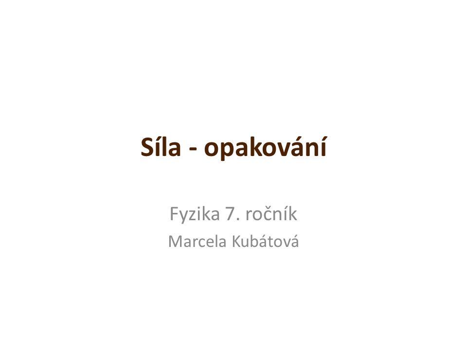 Síla - opakování Fyzika 7. ročník Marcela Kubátová