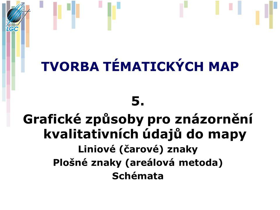 TVORBA TÉMATICKÝCH MAP 5. Grafické způsoby pro znázornění kvalitativních údajů do mapy Liniové (čarové) znaky Plošné znaky (areálová metoda) Schémata