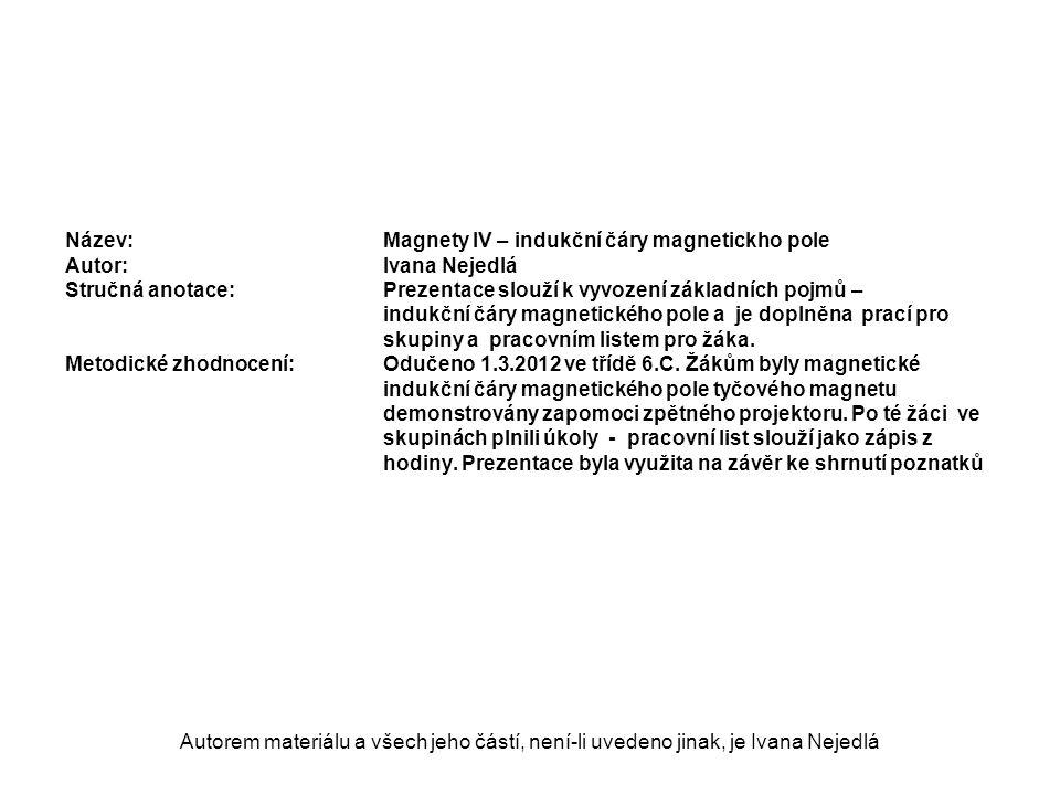 Autorem materiálu a všech jeho částí, není-li uvedeno jinak, je Ivana Nejedlá Název: Magnety IV – indukční čáry magnetickho pole Autor:Ivana Nejedlá S