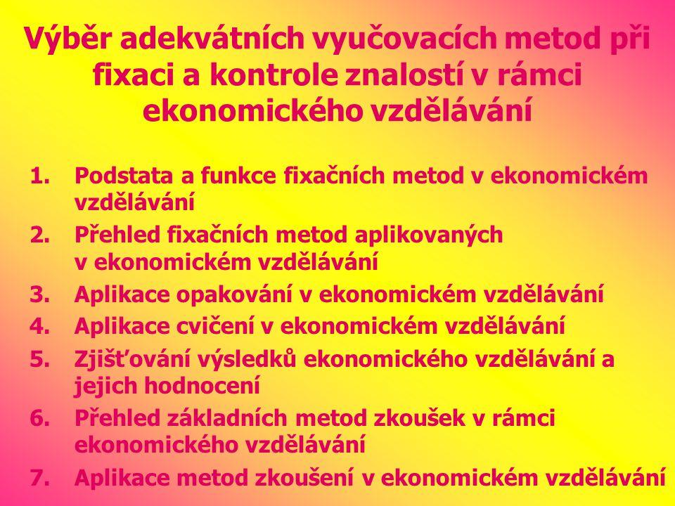Výběr adekvátních vyučovacích metod při fixaci a kontrole znalostí v rámci ekonomického vzdělávání 1.Podstata a funkce fixačních metod v ekonomickém vzdělávání 2.Přehled fixačních metod aplikovaných v ekonomickém vzdělávání 3.Aplikace opakování v ekonomickém vzdělávání 4.Aplikace cvičení v ekonomickém vzdělávání 5.Zjišťování výsledků ekonomického vzdělávání a jejich hodnocení 6.Přehled základních metod zkoušek v rámci ekonomického vzdělávání 7.Aplikace metod zkoušení v ekonomickém vzdělávání