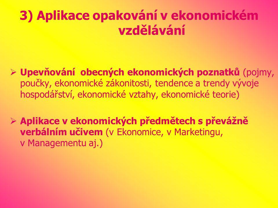 3) Aplikace opakování v ekonomickém vzdělávání  Upevňování obecných ekonomických poznatků (pojmy, poučky, ekonomické zákonitosti, tendence a trendy vývoje hospodářství, ekonomické vztahy, ekonomické teorie)  Aplikace v ekonomických předmětech s převážně verbálním učivem (v Ekonomice, v Marketingu, v Managementu aj.)