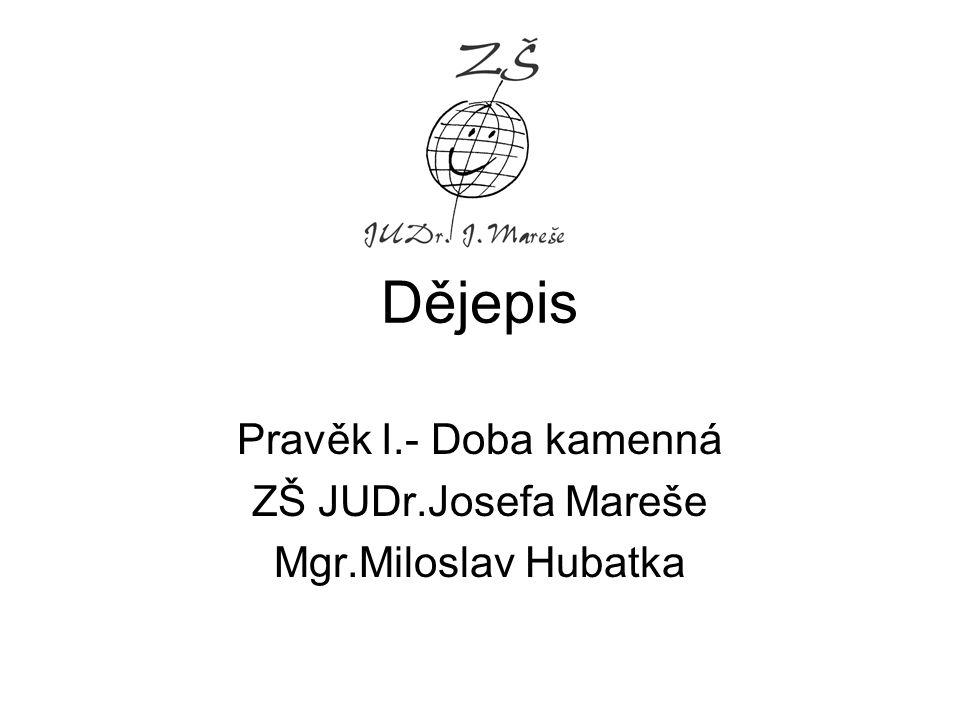 Dějepis Pravěk I.- Doba kamenná ZŠ JUDr.Josefa Mareše Mgr.Miloslav Hubatka