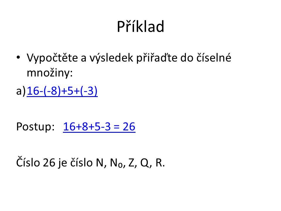 Příklad Vypočtěte a výsledek přiřaďte do číselné množiny: a)16-(-8)+5+(-3)16-(-8)+5+(-3) Postup: 16+8+5-3 = 2616+8+5-3 = 26 Číslo 26 je číslo N, N₀, Z, Q, R.