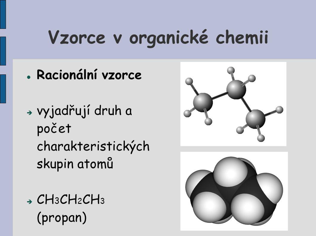 Vzorce v organické chemii Racionální vzorce  vyjadřují druh a počet charakteristických skupin atomů  CH 3 CH 2 CH 3 (propan)