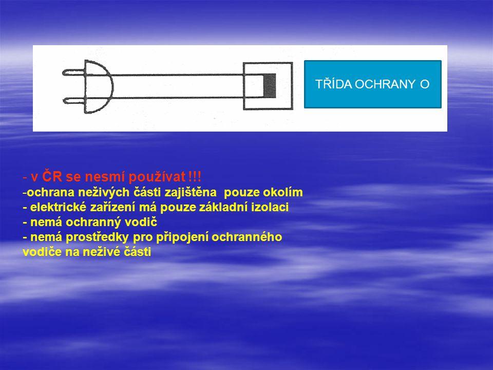 - v ČR se nesmí používat !!! -ochrana neživých části zajištěna pouze okolím - elektrické zařízení má pouze základní izolaci - nemá ochranný vodič - ne