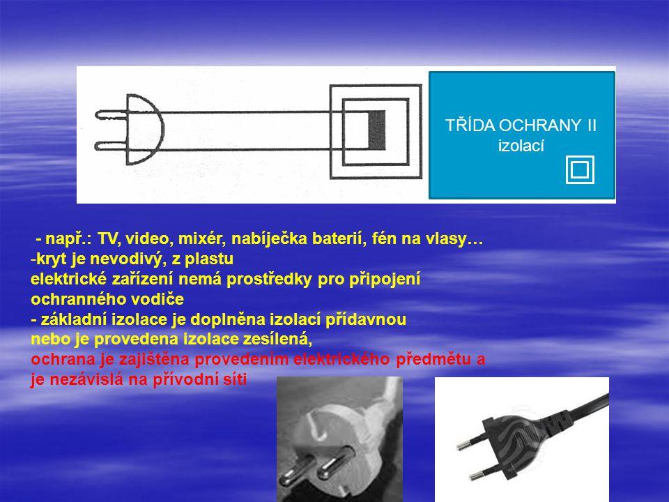 - např.: mobil, notebook, tiskárna, hračky … - spotřebič je napájen z baterie nebo je připojen do zásuvky obvodů SELV nebo PELV elektrické zařízení má základní izolaci - je určeno pro rozsah - malé napětí ochrana je zajištěna připojením na napětí SELV, PELV TŘÍDA OCHRANY III bezpečným napětím III