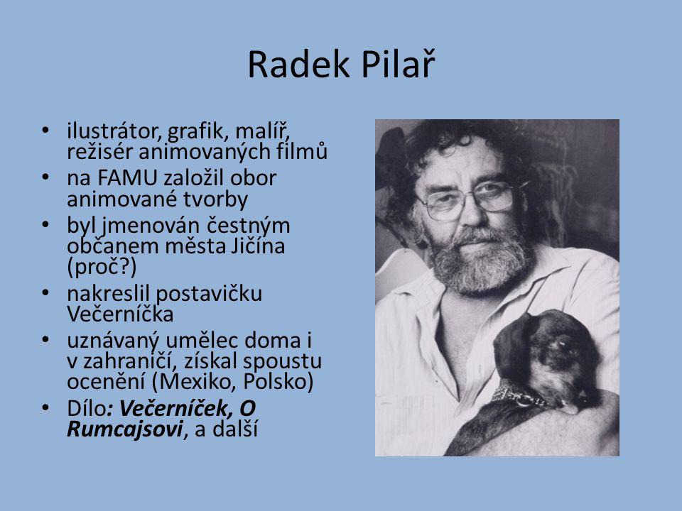 Radek Pilař ilustrátor, grafik, malíř, režisér animovaných filmů na FAMU založil obor animované tvorby byl jmenován čestným občanem města Jičína (proč