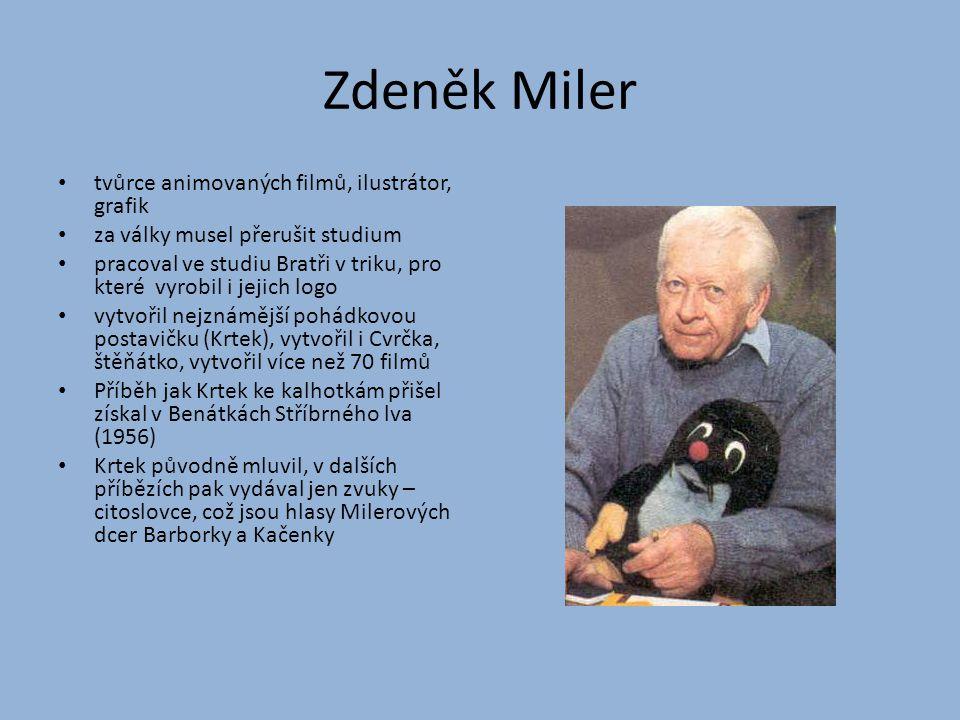 Zdeněk Miler tvůrce animovaných filmů, ilustrátor, grafik za války musel přerušit studium pracoval ve studiu Bratři v triku, pro které vyrobil i jejic
