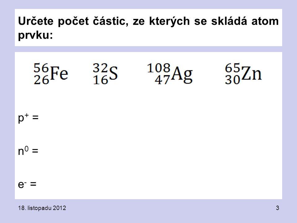 Určete počet částic, ze kterých se skládá atom prvku: p + = n 0 = e - = 18. listopadu 20123