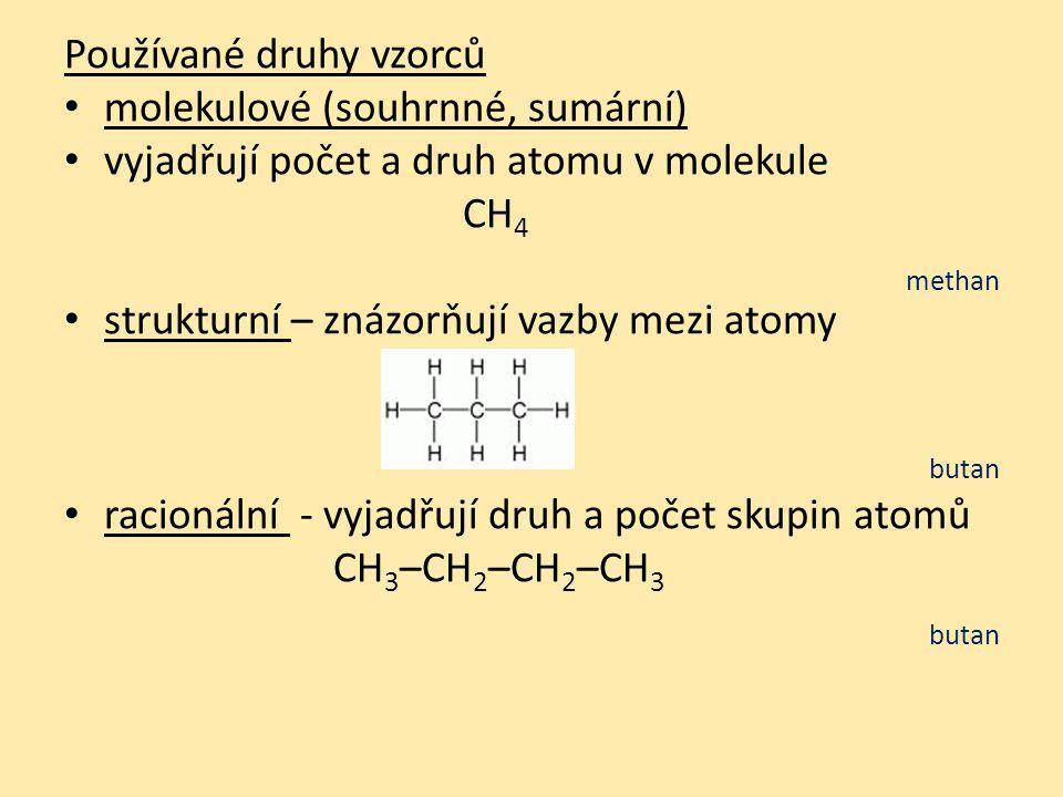 Používané druhy vzorců molekulové (souhrnné, sumární) vyjadřují počet a druh atomu v molekule CH 4 methan strukturní – znázorňují vazby mezi atomy butan racionální - vyjadřují druh a počet skupin atomů CH 3 –CH 2 –CH 2 –CH 3 butan
