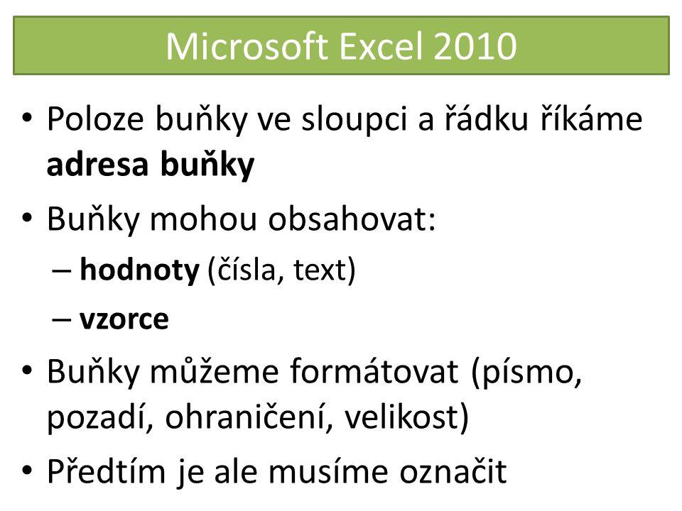 Microsoft Excel 2010 Poloze buňky ve sloupci a řádku říkáme adresa buňky Buňky mohou obsahovat: – hodnoty (čísla, text) – vzorce Buňky můžeme formátov