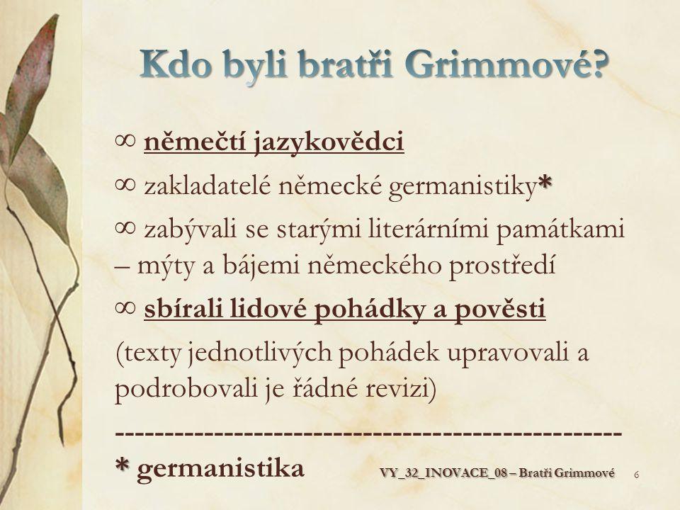 ∞ němečtí jazykovědci * ∞ zakladatelé německé germanistiky* ∞ zabývali se starými literárními památkami – mýty a bájemi německého prostředí ∞ sbírali lidové pohádky a pověsti (texty jednotlivých pohádek upravovali a podrobovali je řádné revizi) * VY_32_INOVACE_08 – Bratři Grimmové --------------------------------------------------- * germanistika VY_32_INOVACE_08 – Bratři Grimmové 6