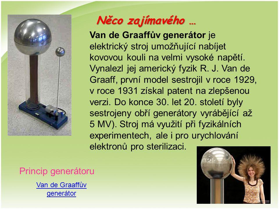 Van de Graaffův generátor Van de Graaffův generátor je elektrický stroj umožňující nabíjet kovovou kouli na velmi vysoké napětí. Vynalezl jej americký