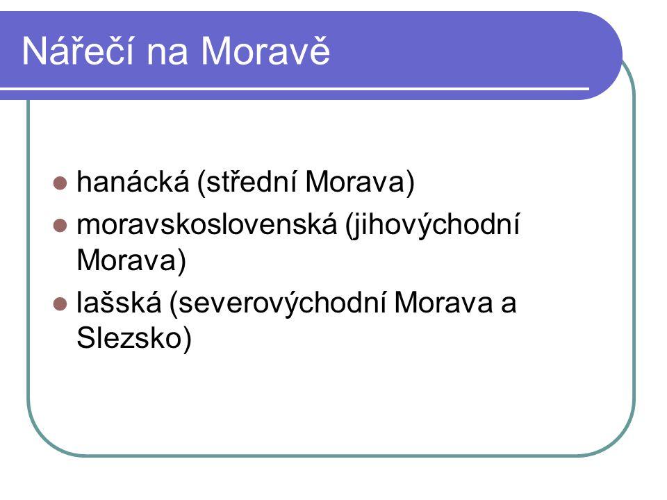 Nářečí na Moravě hanácká (střední Morava) moravskoslovenská (jihovýchodní Morava) lašská (severovýchodní Morava a Slezsko)