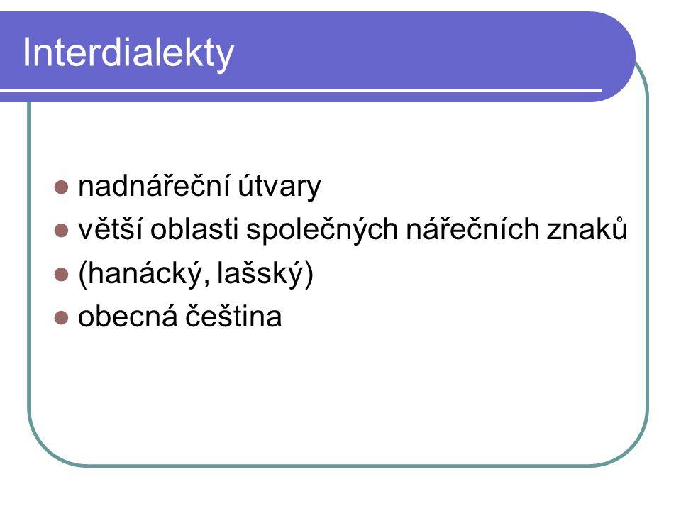 Interdialekty nadnářeční útvary větší oblasti společných nářečních znaků (hanácký, lašský) obecná čeština