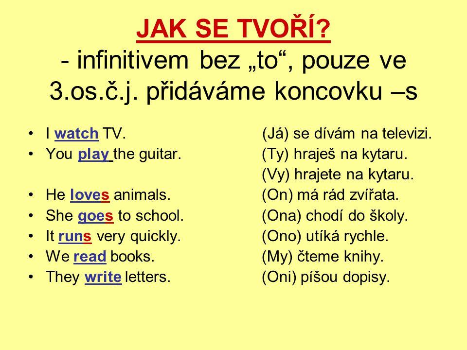 """JAK SE TVOŘÍ? - infinitivem bez """"to"""", pouze ve 3.os.č.j. přidáváme koncovku –s I watch TV. (Já) se dívám na televizi. You play the guitar.(Ty) hraješ"""