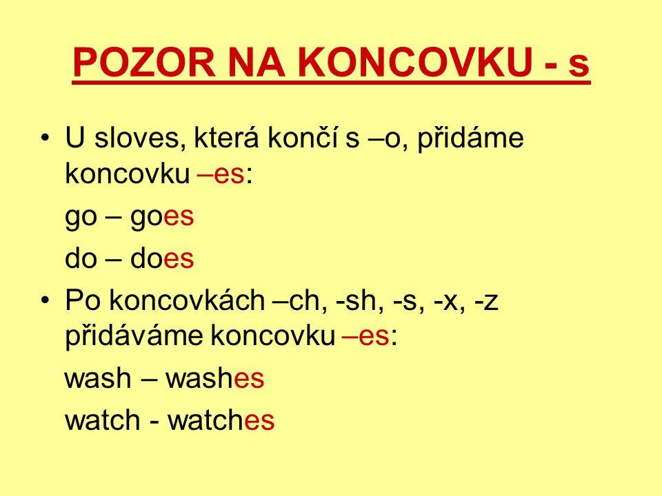 POZOR NA KONCOVKU - s U sloves, která končí s –o, přidáme koncovku –es: go – goes do – does Po koncovkách –ch, -sh, -s, -x, -z přidáváme koncovku –es: wash – washes watch - watches
