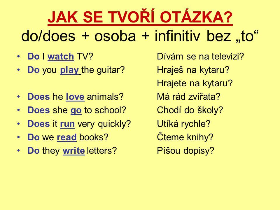 """JAK SE TVOŘÍ OTÁZKA? do/does + osoba + infinitiv bez """"to"""" Do I watch TV?Dívám se na televizi? Do you play the guitar?Hraješ na kytaru? Hrajete na kyta"""
