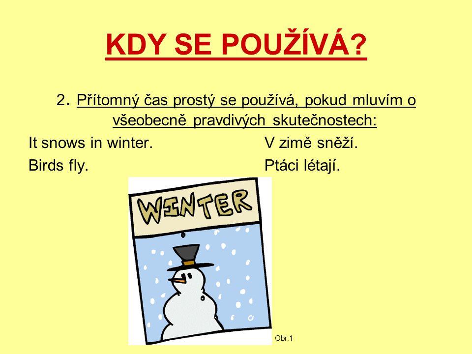 KDY SE POUŽÍVÁ? 2. Přítomný čas prostý se používá, pokud mluvím o všeobecně pravdivých skutečnostech: It snows in winter.V zimě sněží. Birds fly.Ptáci
