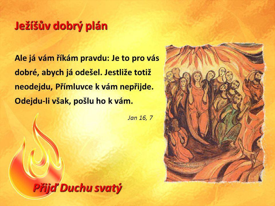 Přijď Duchu svatý Ježíšův dobrý plán Ale já vám říkám pravdu: Je to pro vás dobré, abych já odešel.