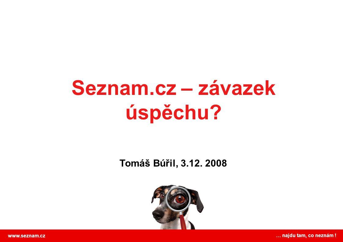 Seznam.cz – závazek úspěchu www.seznam.cz … najdu tam, co neznám ! Tomáš Búřil, 3.12. 2008