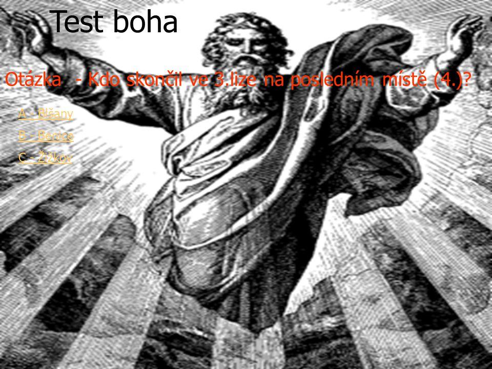 Test ZAČÍNÁ Test boha Otázka - Kdo skončil ve 3.lize na posledním místě (4.)? A - Blšany B - Benice C - Žižkov