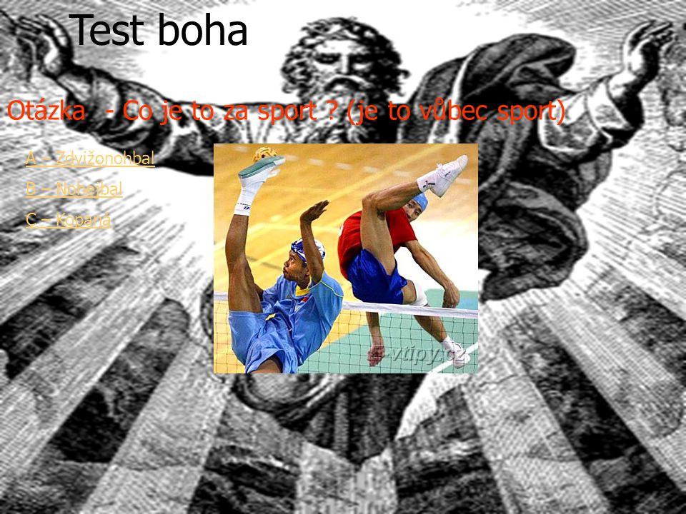 Test boha A – Zdvižonohbal B – Nohejbal C – Kopaná Otázka - Co je to za sport ? (je to vůbec sport)