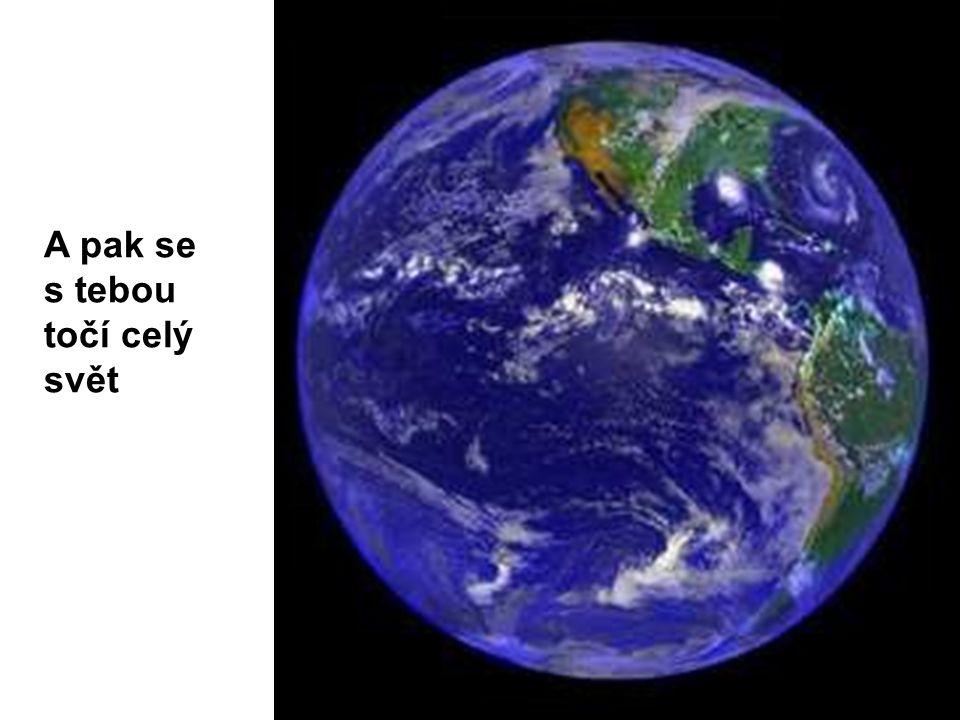 A pak se s tebou točí celý svět