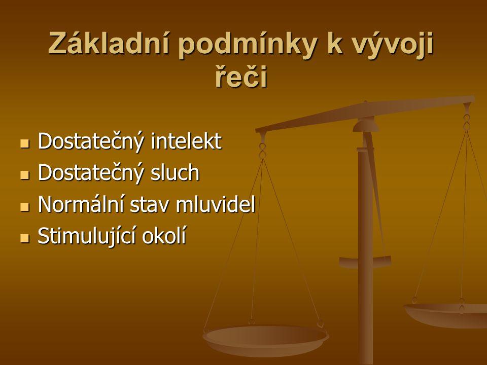 Základní podmínky k vývoji řeči Dostatečný intelekt Dostatečný intelekt Dostatečný sluch Dostatečný sluch Normální stav mluvidel Normální stav mluvidel Stimulující okolí Stimulující okolí