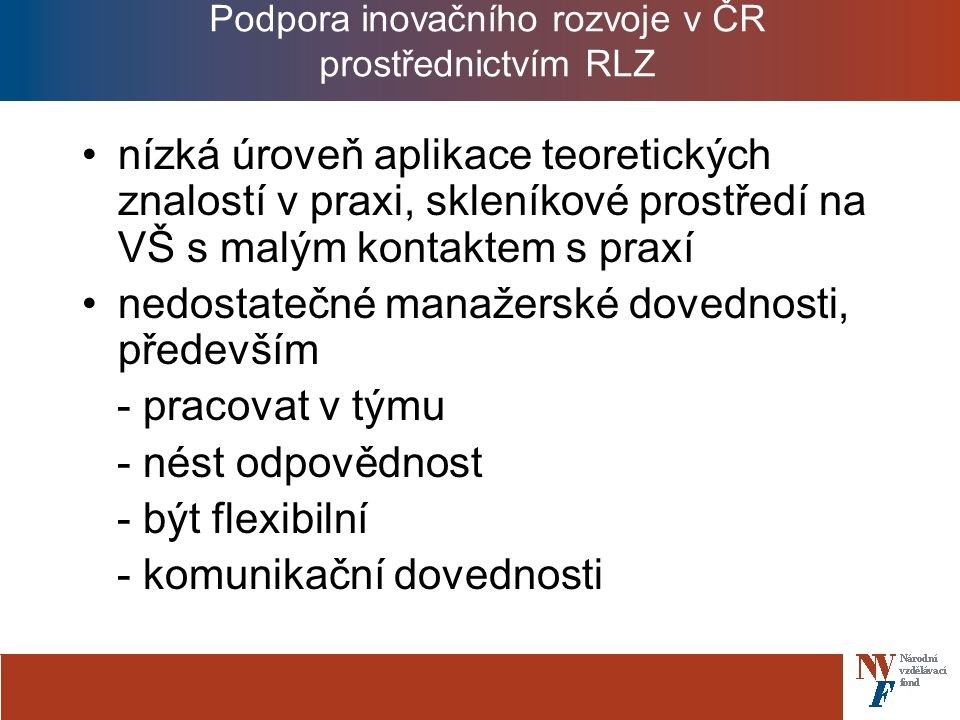 Podpora inovačního rozvoje v ČR prostřednictvím RLZ nízká úroveň aplikace teoretických znalostí v praxi, skleníkové prostředí na VŠ s malým kontaktem s praxí nedostatečné manažerské dovednosti, především - pracovat v týmu - nést odpovědnost - být flexibilní - komunikační dovednosti