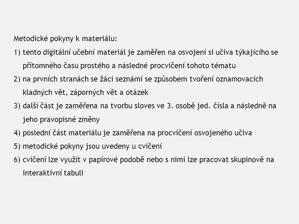 Metodické pokyny k materiálu: 1) tento digitální učební materiál je zaměřen na osvojení si učiva týkajícího se přítomného času prostého a následné procvičení tohoto tématu 2) na prvních stranách se žáci seznámí se způsobem tvoření oznamovacích kladných vět, záporných vět a otázek 3) další část je zaměřena na tvorbu sloves ve 3.