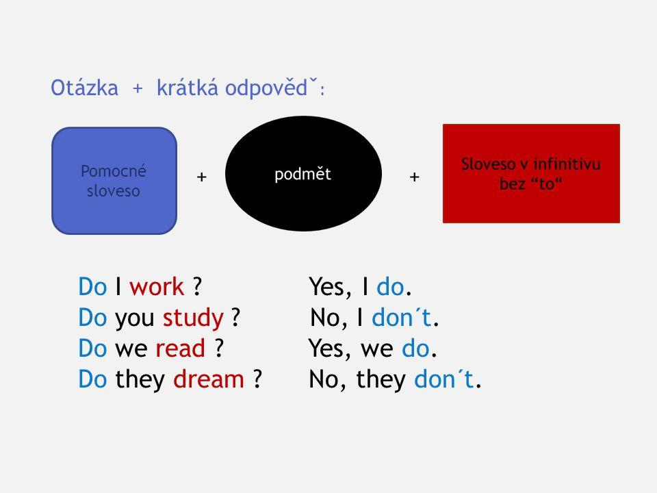Pomocné sloveso Otázka + krátká odpovědˇ : Do I work ? Yes, I do. Do you study ? No, I don´t. Do we read ? Yes, we do. Do they dream ? No, they don´t.