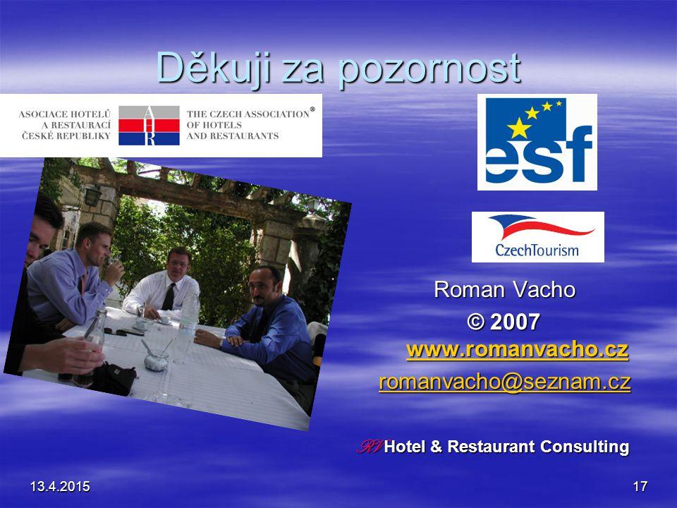 13.4.201517 Děkuji za pozornost Roman Vacho © 2007 www.romanvacho.cz www.romanvacho.cz romanvacho@seznam.cz RV Hotel & Restaurant Consulting