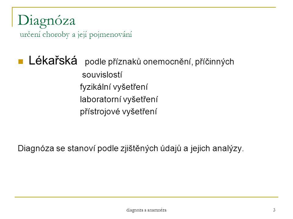 diagnoza a anamnéza 3 Diagnóza určení choroby a její pojmenování Lékařská podle příznaků onemocnění, příčinných souvislostí fyzikální vyšetření labora
