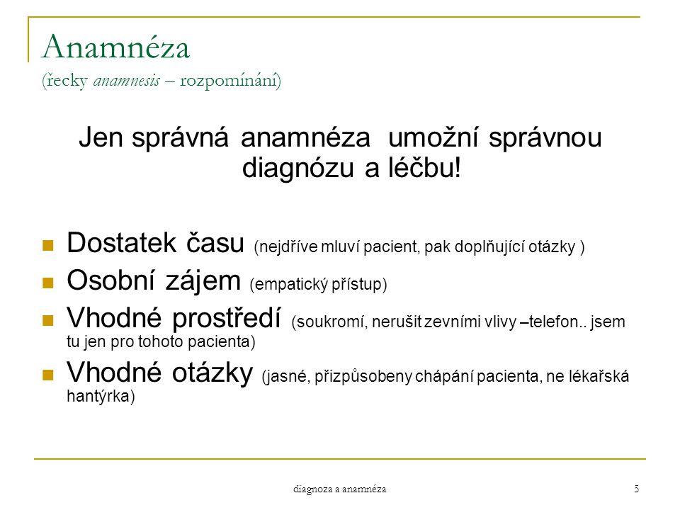 diagnoza a anamnéza 5 Anamnéza (řecky anamnesis – rozpomínání) Jen správná anamnéza umožní správnou diagnózu a léčbu! Dostatek času (nejdříve mluví pa