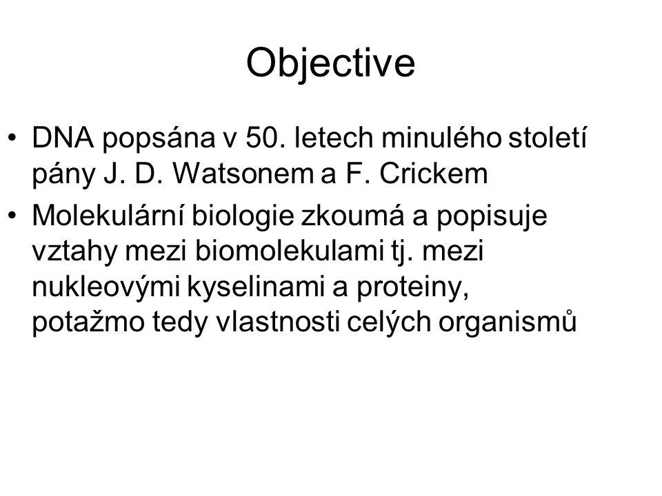 Objective DNA popsána v 50. letech minulého století pány J. D. Watsonem a F. Crickem Molekulární biologie zkoumá a popisuje vztahy mezi biomolekulami