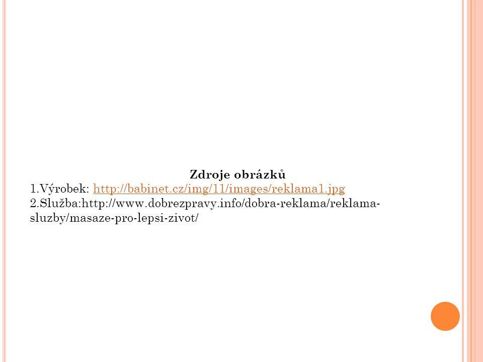 Zdroje obrázků 1.Výrobek: http://babinet.cz/img/11/images/reklama1.jpghttp://babinet.cz/img/11/images/reklama1.jpg 2.Služba:http://www.dobrezpravy.info/dobra-reklama/reklama- sluzby/masaze-pro-lepsi-zivot/