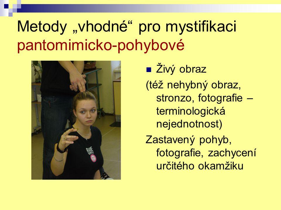"""Metody """"vhodné"""" pro mystifikaci pantomimicko-pohybové Živý obraz (též nehybný obraz, stronzo, fotografie – terminologická nejednotnost) Zastavený pohy"""