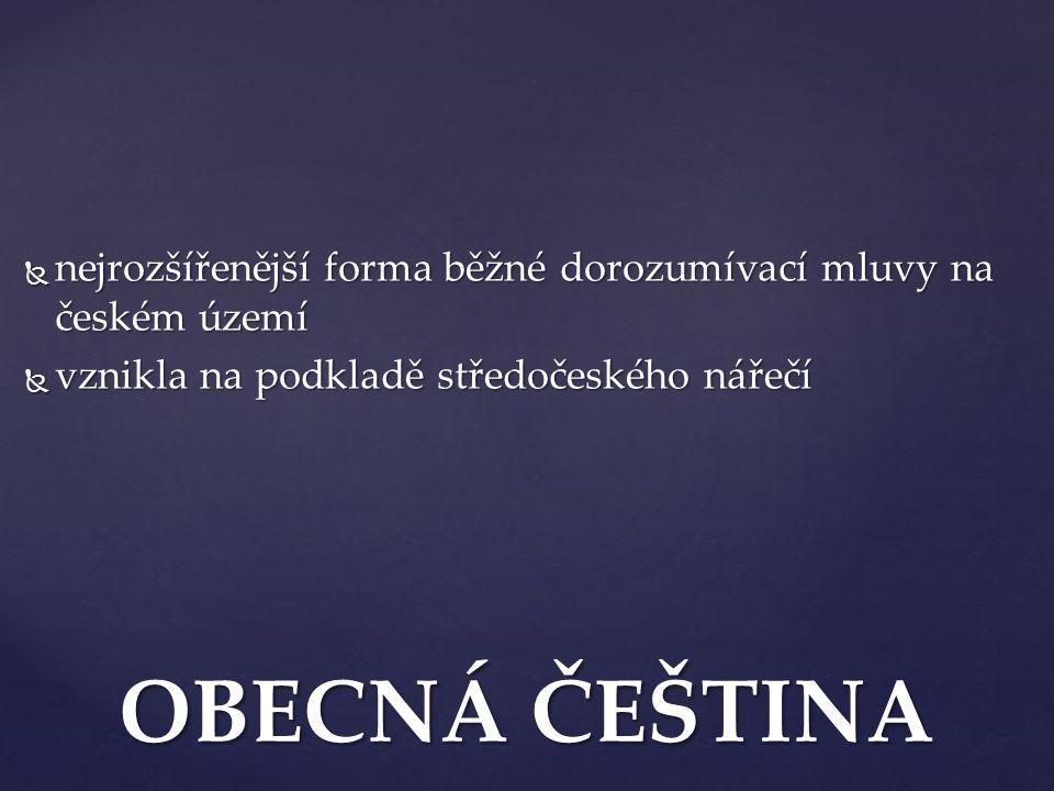  nejrozšířenější forma běžné dorozumívací mluvy na českém území  vznikla na podkladě středočeského nářečí OBECNÁ ČEŠTINA