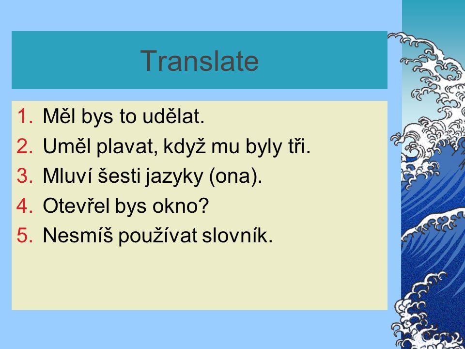 Translate 1.Měl bys to udělat. 2.Uměl plavat, když mu byly tři. 3.Mluví šesti jazyky (ona). 4.Otevřel bys okno? 5.Nesmíš používat slovník.
