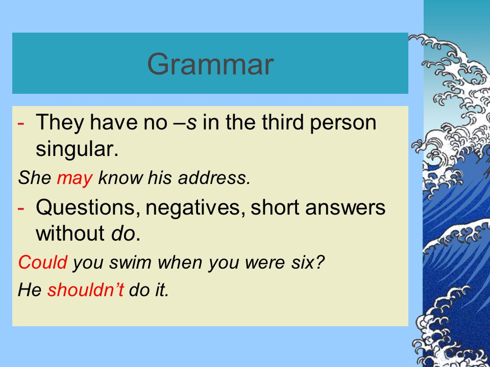 Grammar -They have no –s in the third person singular.