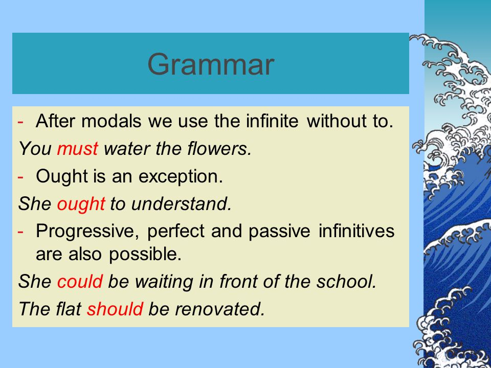 Grammar -After modals we use the infinite without to. You must water the flowers. -Ought is an exception. She ought to understand. -Progressive, perfe
