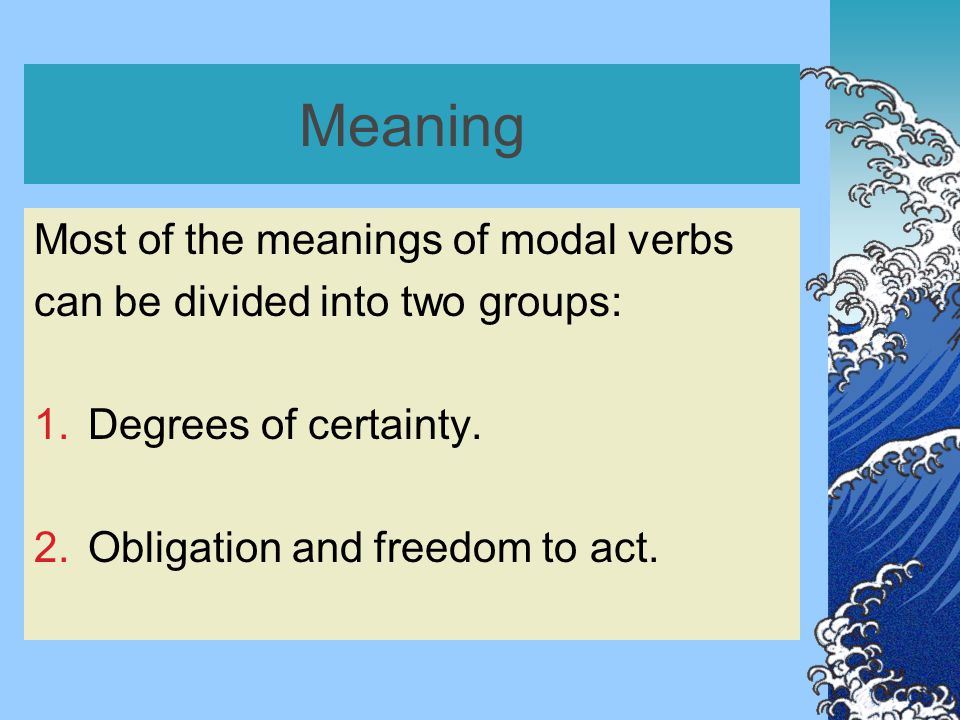 Meaning Most of the meanings of modal verbs can be divided into two groups: 1.Degrees of certainty.